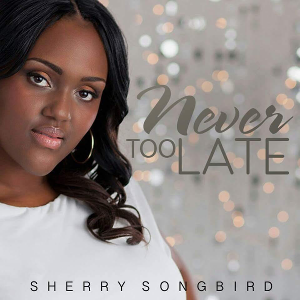 Never Too Late Sherry Song Bird Gospel ArtistSherry Song Bird Gospel Artist